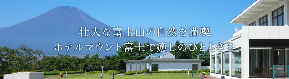 壮大な富士山の自然を満喫ホテルマウント富士で癒しのひとときを